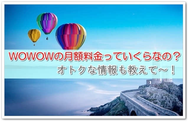 WOWOWの月額料金っていくらなの?オトクな情報も教えて~!