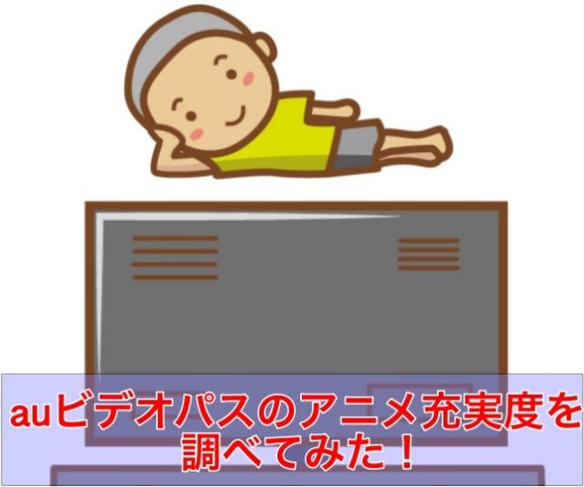 【アニメパス再び?】auビデオパスのアニメ充実度を調べてみた!