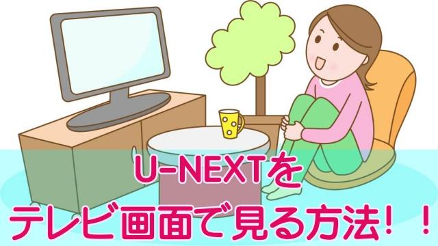 U-NEXTをテレビの大画面で楽しむ6つの方法!