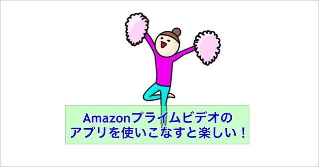 Amazonプライムビデオのアプリを使いこなすと楽しい!