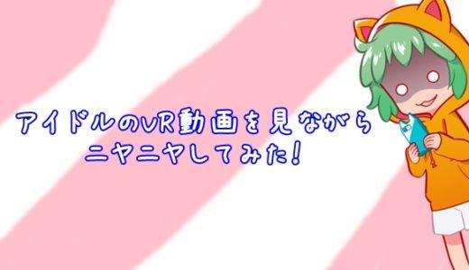 【レビュー】FODでアイドルのVR動画を見ながらニヤニヤしてみた!