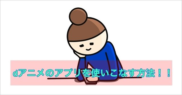 dアニメのアプリを使いこなす方法まとめ
