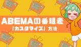 【マル秘情報あり】ABEMAの番組表の使い方やカスタマイズする方法を解説