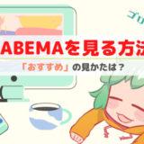 【まとめ】AbemaTVの視聴方法はどれがおすすめ?基本的な使い方も詳しく解説します