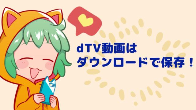 dTVの動画はダウンロードで保存できるよ!
