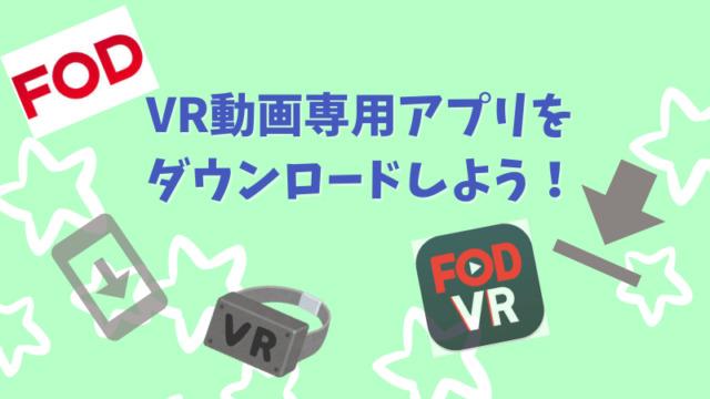 FODのVR動画を見る前に専用アプリをダウンロードしよう!