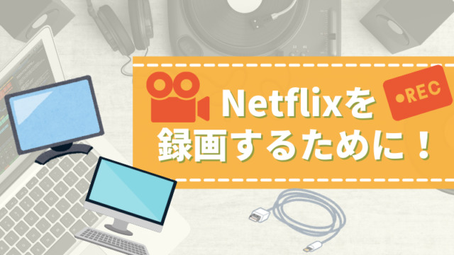 Netflixを録画する前に用意するもの