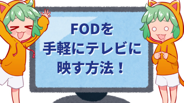 【保存版】FODを手軽にテレビに映す方法のまとめ!設定方法も教えます