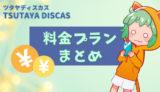 分かりやすい『TSUTAYA DISCAS(ツタヤディスカス)』の料金プランまとめ