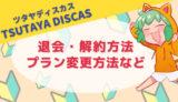 【初心者向け】TSUTAYA DISCASの退会(解約)方法・プラン変更方法など