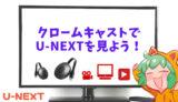 【画像多め!】クロームキャストを使ってU-NEXTを見る具体的な方法