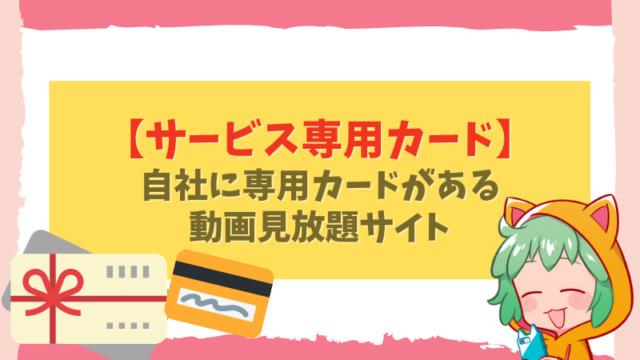 2,【サービス専用カード】 自社に専用カードがある動画見放題サイト