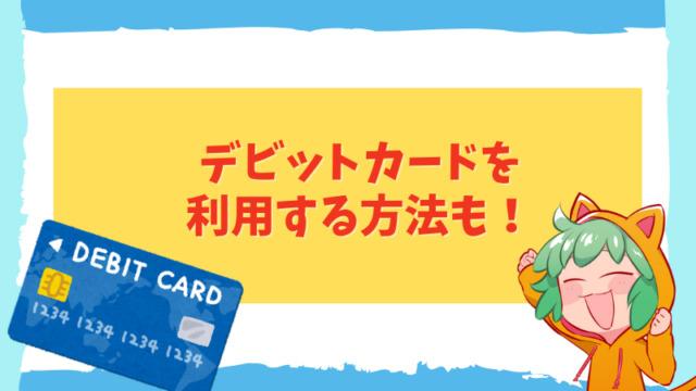 デビットカードを利用する方法も!