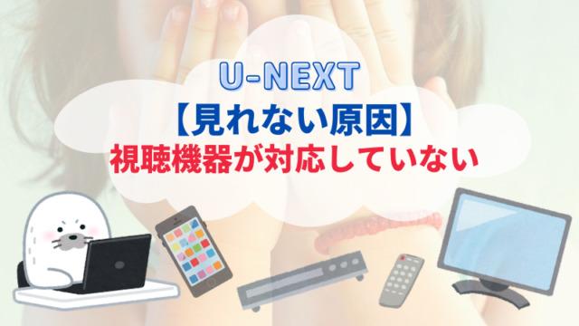 【U-NEXTが見れない原因2】視聴機器が対応していない