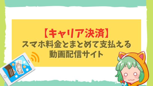 1,【キャリア決済】 スマホ料金とまとめて支払える動画配信サイト