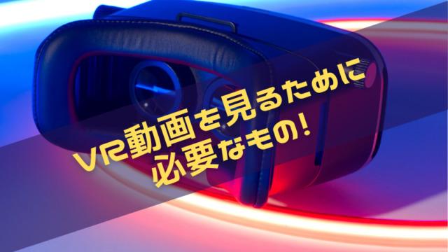 VR動画を見るために必要なものは3つ!